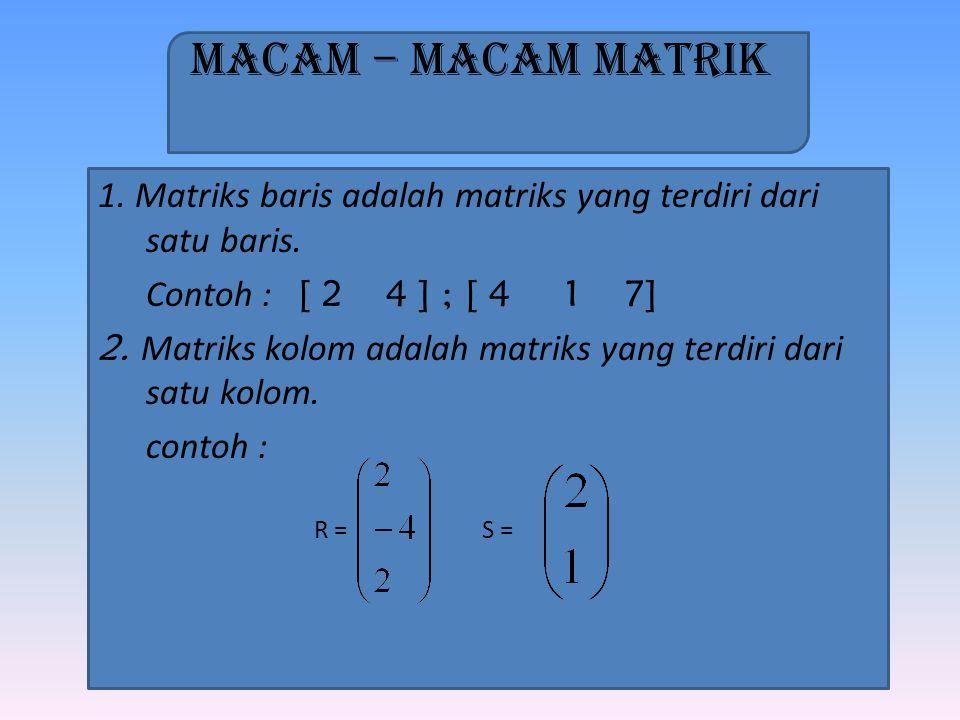 Macam – Macam Matrik 1. Matriks baris adalah matriks yang terdiri dari satu baris. Contoh : [ 2 4 ] ; [ 4 1 7]